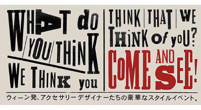 「WHAT DO YOU THINK WE THINK YOU THINK THAT WE THINK OF YOU? COME AND SEE!ウィーン発、アクセサリーデザイナーたちの豪華なスタイルイベント。」